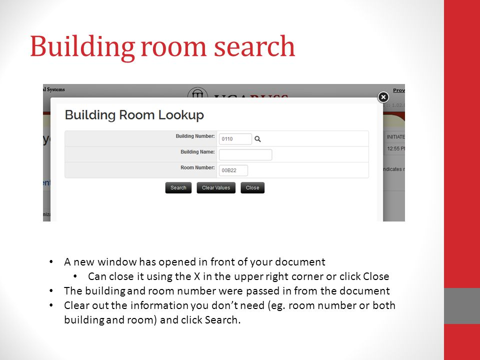 Building room search A new window has opened in front of your document Can close it using the X in the upper right corner or click Close The building and room number were passed in from the document Clear out the information you don't need (eg.