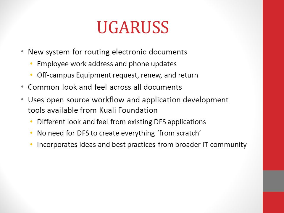 UGARUSS New system for routing electronic documents Employee work address and phone updates Off-campus Equipment request, renew, and return Common look and feel across all documents Uses open source workflow and application development tools available from Kuali Foundation Different look and feel from existing DFS applications No need for DFS to create everything 'from scratch' Incorporates ideas and best practices from broader IT community