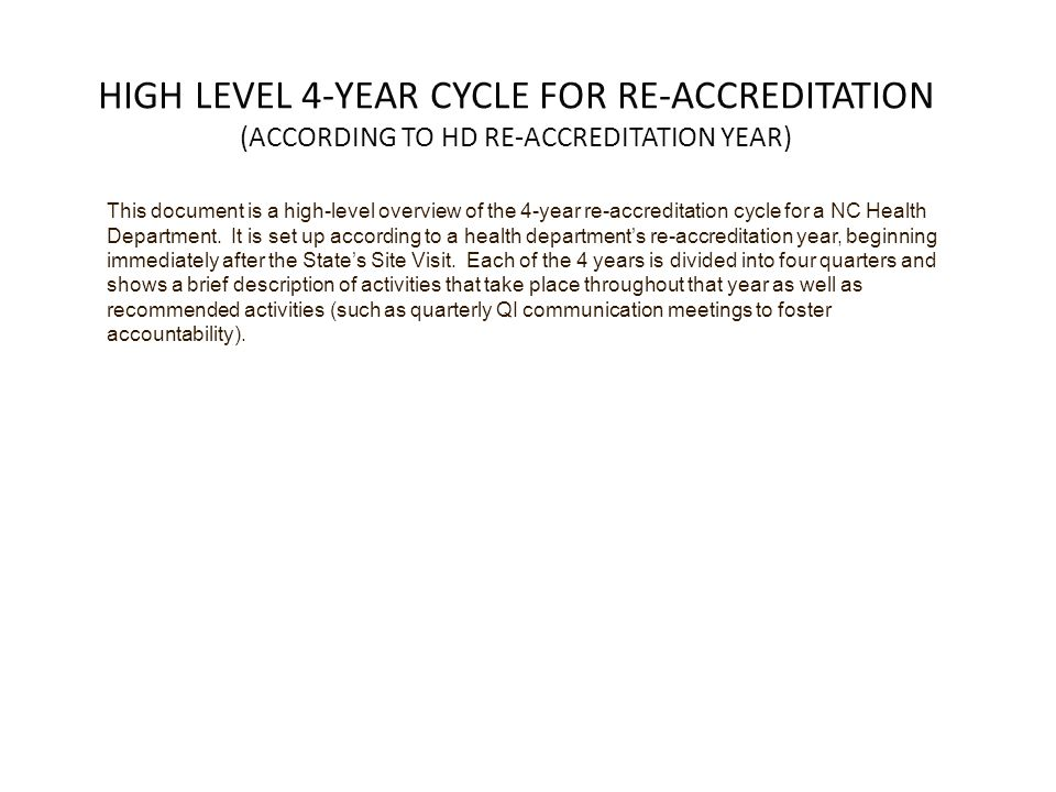 HIGH LEVEL 4-YEAR CYCLE FOR RE-ACCREDITATION (ACCORDING TO HD RE-ACCREDITATION YEAR) This document is a high-level overview of the 4-year re-accreditation cycle for a NC Health Department.