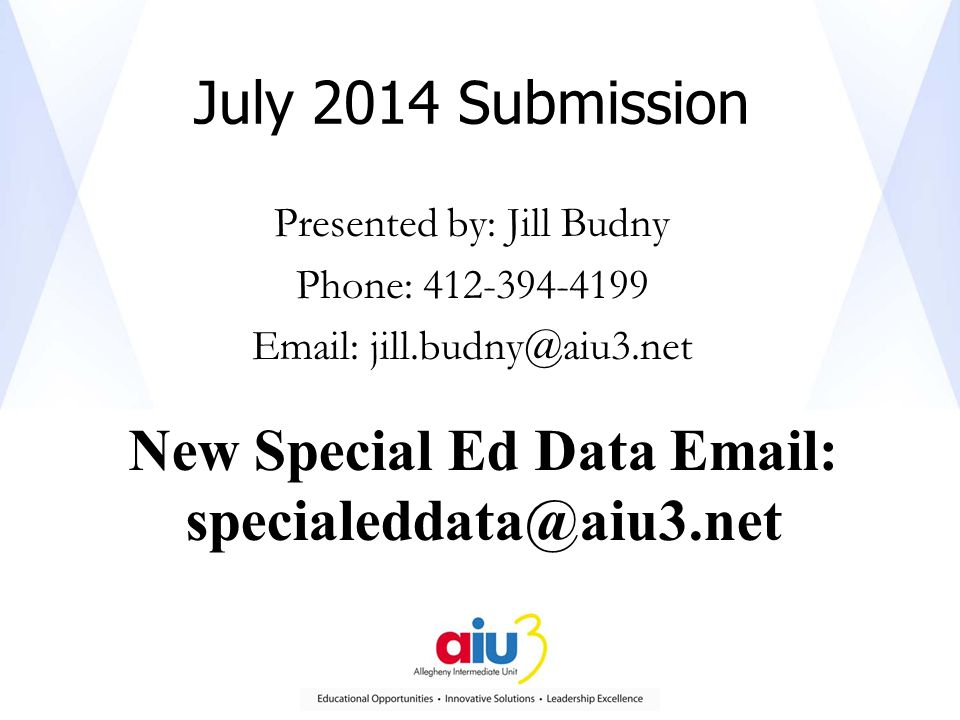 July 2014 Submission Presented by: Jill Budny Phone: 412-394-4199 Email: jill.budny@aiu3.net New Special Ed Data Email: specialeddata@aiu3.net
