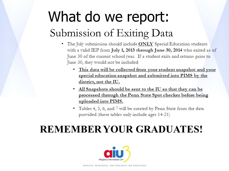 What do we report: Submission of Exiting Data The July submission should include ONLY Special Education students with a valid IEP from July 1, 2013 through June 30, 2014 who exited as of June 30 of the current school year.