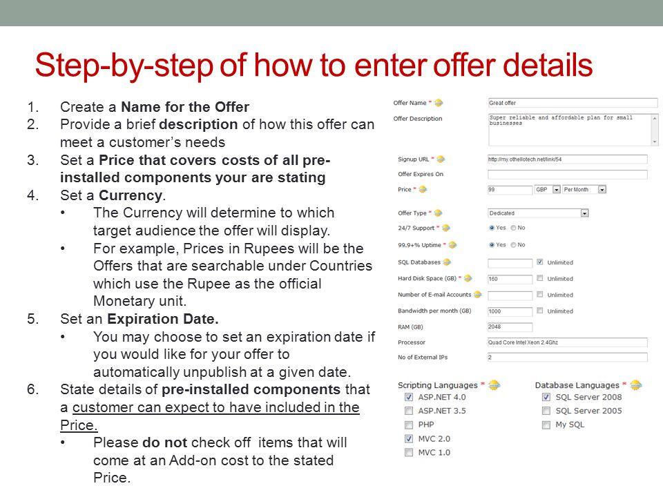 Step-by-step of how to enter offer details 1.Create a Name for the Offer 2.Provide a brief description of how this offer can meet a customer's needs 3.Set a Price that covers costs of all pre- installed components your are stating 4.Set a Currency.
