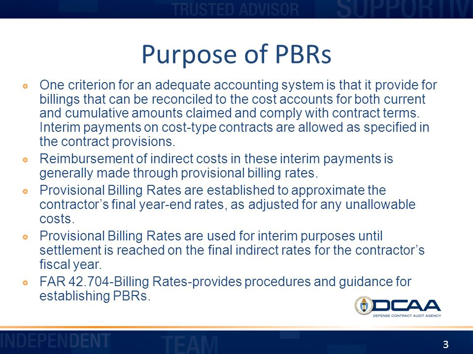 Procedures for Establishing Billing Rates FAR 42.704(b) The contracting officer or auditor shall establish PBRs on the basis of information resulting from recent review, previous rate audits or experience, or similar reliable data or experience of other contracting activities.