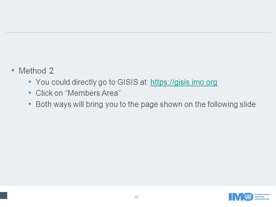 12 Method 2 You could directly go to GISIS at: https://gisis.imo.orghttps://gisis.imo.org Click on Members Area Both ways will bring you to the page shown on the following slide