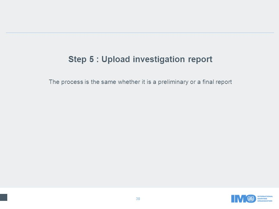 38 Step 5 : Upload investigation report The process is the same whether it is a preliminary or a final report