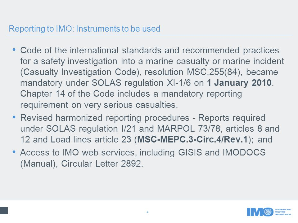 4 Code of the international standards and recommended practices for a safety investigation into a marine casualty or marine incident (Casualty Investigation Code), resolution MSC.255(84), became mandatory under SOLAS regulation XI ‑ 1/6 on 1 January 2010.