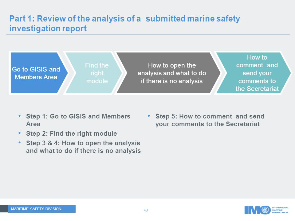 43 Part 1: Review of the analysis of a submitted marine safety investigation report Go to GISIS and Members Area Find the right module How to open the analysis and what to do if there is no analysis Step 1: Go to GISIS and Members Area Step 2: Find the right module Step 3 & 4: How to open the analysis and what to do if there is no analysis Step 5: How to comment and send your comments to the Secretariat How to comment and send your comments to the Secretariat MARITIME SAFETY DIVISION