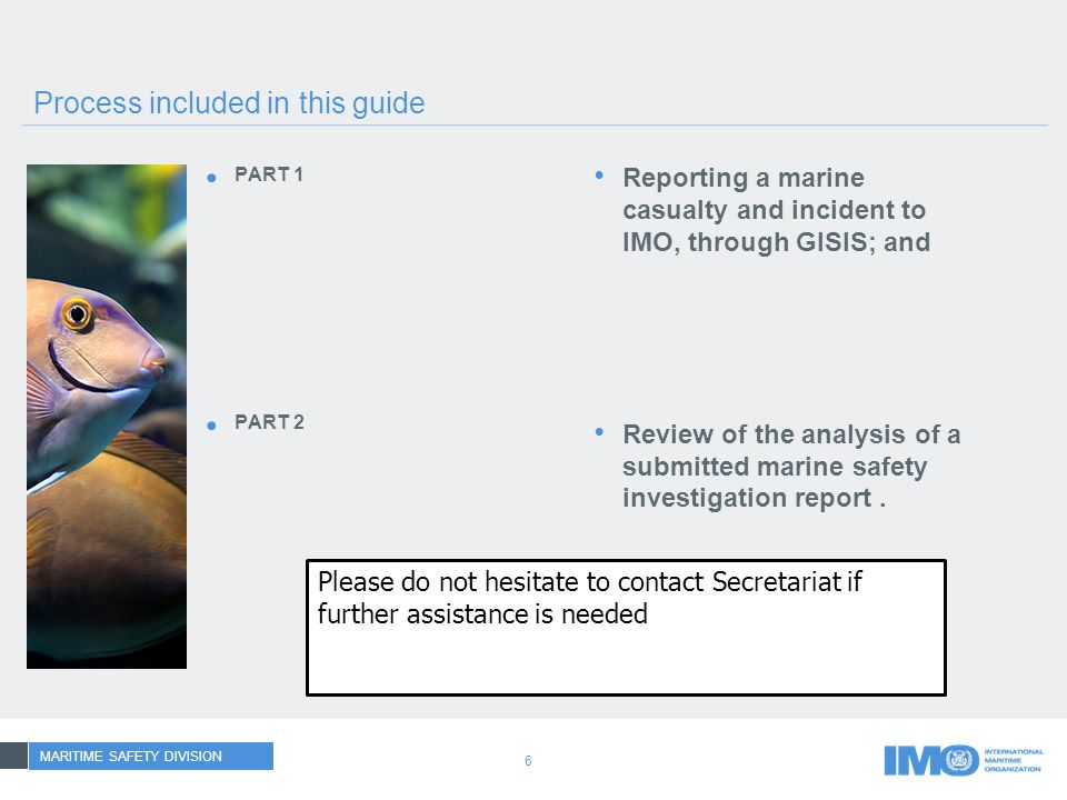 6 Process included in this guide PART 1 PART 2 Reporting a marine casualty and incident to IMO, through GISIS; and Review of the analysis of a submitted marine safety investigation report.