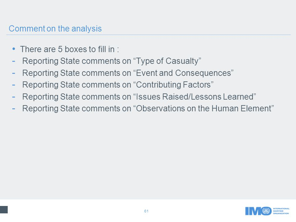 61 There are 5 boxes to fill in : - Reporting State comments on Type of Casualty - Reporting State comments on Event and Consequences - Reporting State comments on Contributing Factors - Reporting State comments on Issues Raised/Lessons Learned - Reporting State comments on Observations on the Human Element Comment on the analysis