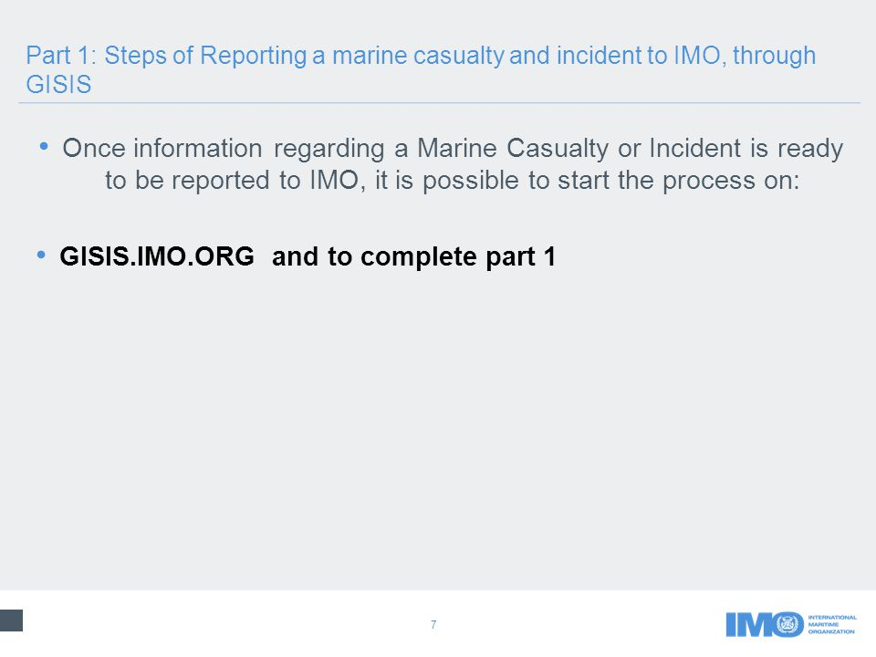 7 Once information regarding a Marine Casualty or Incident is ready to be reported to IMO, it is possible to start the process on: GISIS.IMO.ORG and to complete part 1 Part 1: Steps of Reporting a marine casualty and incident to IMO, through GISIS