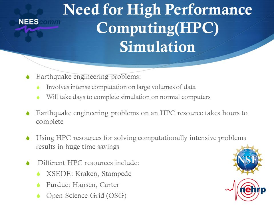 Need for High Performance Computing(HPC) Simulation  Earthquake engineering problems:  Involves intense computation on large volumes of data  Will take days to complete simulation on normal computers  Earthquake engineering problems on an HPC resource takes hours to complete  Using HPC resources for solving computationally intensive problems results in huge time savings  Different HPC resources include:  XSEDE: Kraken, Stampede  Purdue: Hansen, Carter  Open Science Grid (OSG)