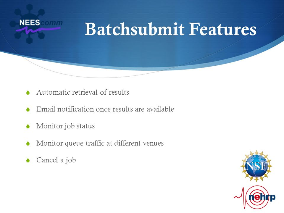 Batchsubmit Features  Automatic retrieval of results  Email notification once results are available  Monitor job status  Monitor queue traffic at different venues  Cancel a job