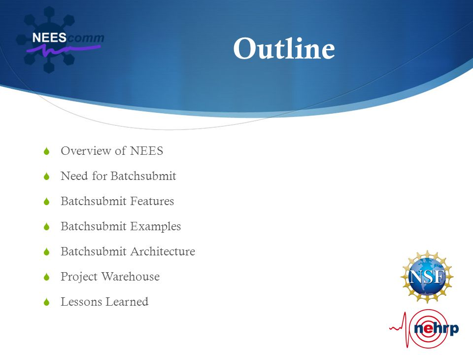 Outline  Overview of NEES  Need for Batchsubmit  Batchsubmit Features  Batchsubmit Examples  Batchsubmit Architecture  Project Warehouse  Lessons Learned