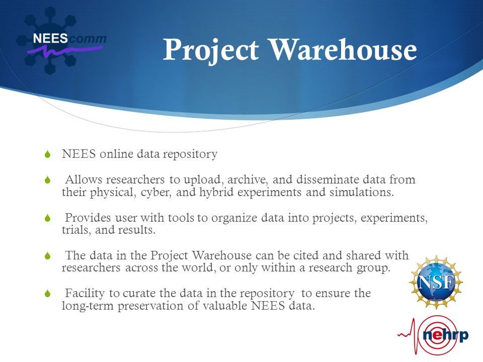 Project Warehouse  NEES online data repository  Allows researchers to upload, archive, and disseminate data from their physical, cyber, and hybrid experiments and simulations.