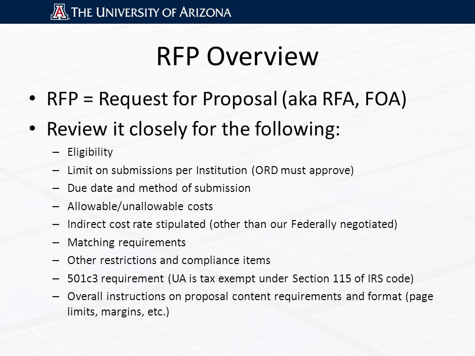 RFP Overview RFP = Request for Proposal (aka RFA, FOA) Review it closely for the following: – Eligibility – Limit on submissions per Institution (ORD must approve) – Due date and method of submission – Allowable/unallowable costs – Indirect cost rate stipulated (other than our Federally negotiated) – Matching requirements – Other restrictions and compliance items – 501c3 requirement (UA is tax exempt under Section 115 of IRS code) – Overall instructions on proposal content requirements and format (page limits, margins, etc.)