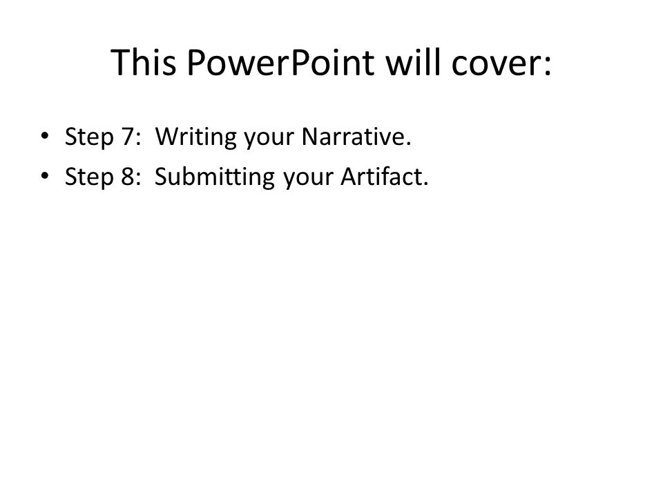 This PowerPoint will cover: Step 7: Writing your Narrative. Step 8: Submitting your Artifact.