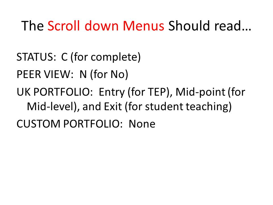 The Scroll down Menus Should read… STATUS: C (for complete) PEER VIEW: N (for No) UK PORTFOLIO: Entry (for TEP), Mid-point (for Mid-level), and Exit (for student teaching) CUSTOM PORTFOLIO: None