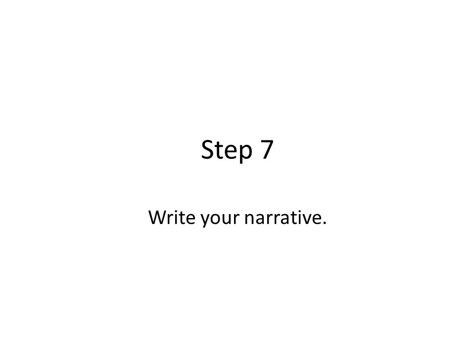 Step 7 Write your narrative.