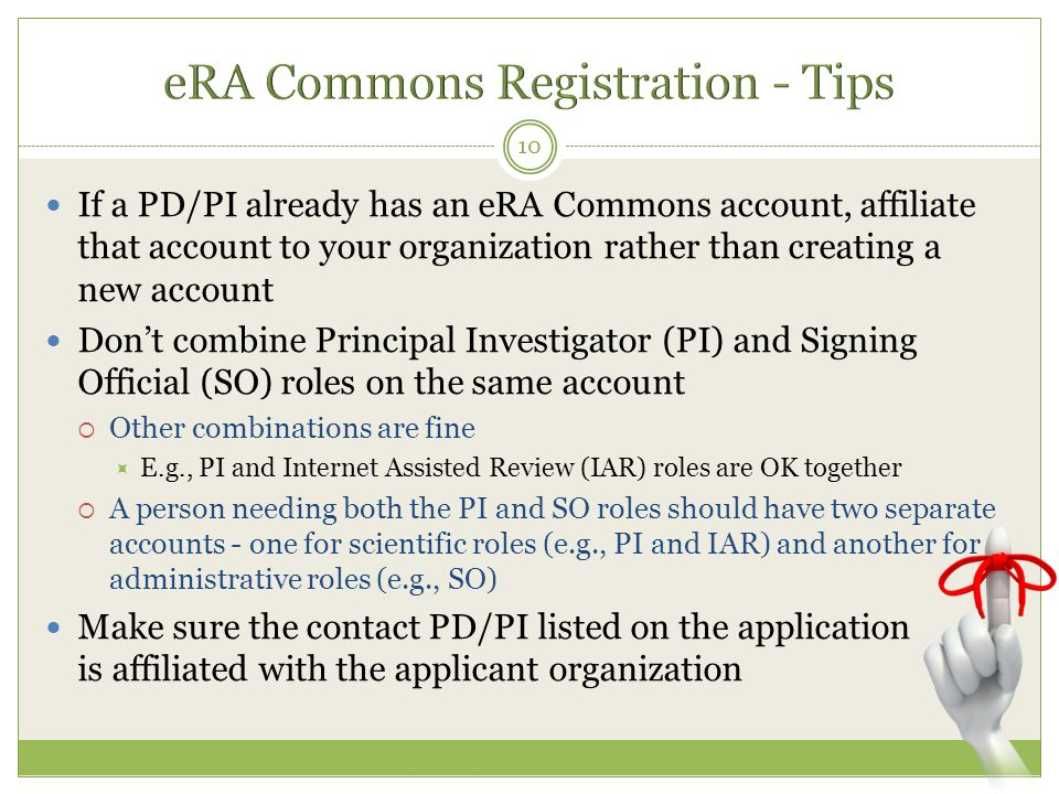 If a PD/PI already has an eRA Commons account, affiliate that account to your organization rather than creating a new account Don't combine Principal Investigator (PI) and Signing Official (SO) roles on the same account  Other combinations are fine  E.g., PI and Internet Assisted Review (IAR) roles are OK together  A person needing both the PI and SO roles should have two separate accounts - one for scientific roles (e.g., PI and IAR) and another for administrative roles (e.g., SO) Make sure the contact PD/PI listed on the application is affiliated with the applicant organization 10