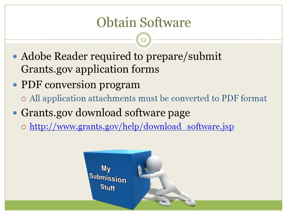 Adobe Reader required to prepare/submit Grants.gov application forms PDF conversion program  All application attachments must be converted to PDF format Grants.gov download software page  http://www.grants.gov/help/download_software.jsp http://www.grants.gov/help/download_software.jsp 12