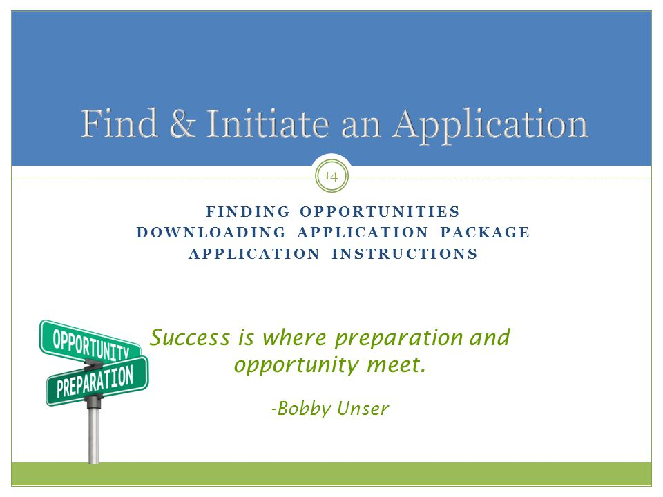 FINDING OPPORTUNITIES DOWNLOADING APPLICATION PACKAGE APPLICATION INSTRUCTIONS 14 Success is where preparation and opportunity meet.