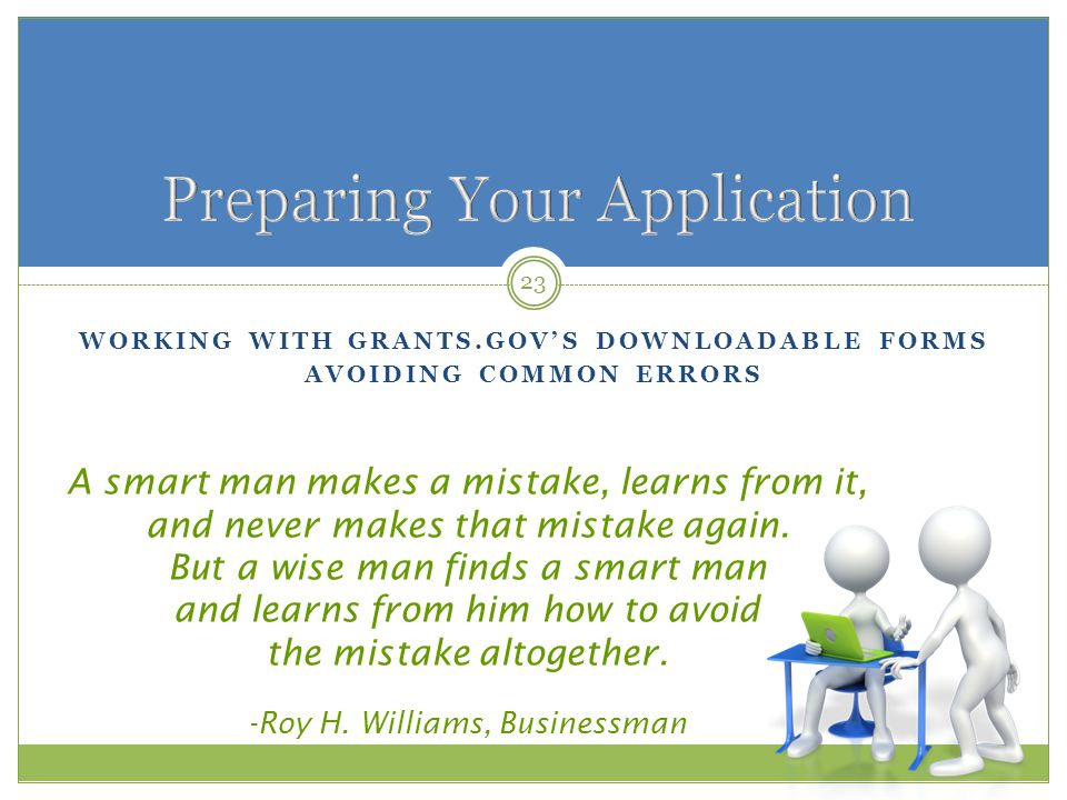 WORKING WITH GRANTS.GOV'S DOWNLOADABLE FORMS AVOIDING COMMON ERRORS 23 A smart man makes a mistake, learns from it, and never makes that mistake again.