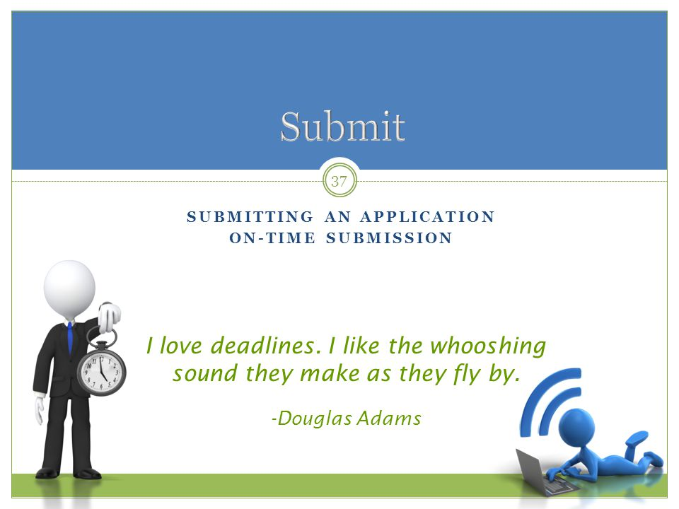 SUBMITTING AN APPLICATION ON-TIME SUBMISSION 37 I love deadlines.