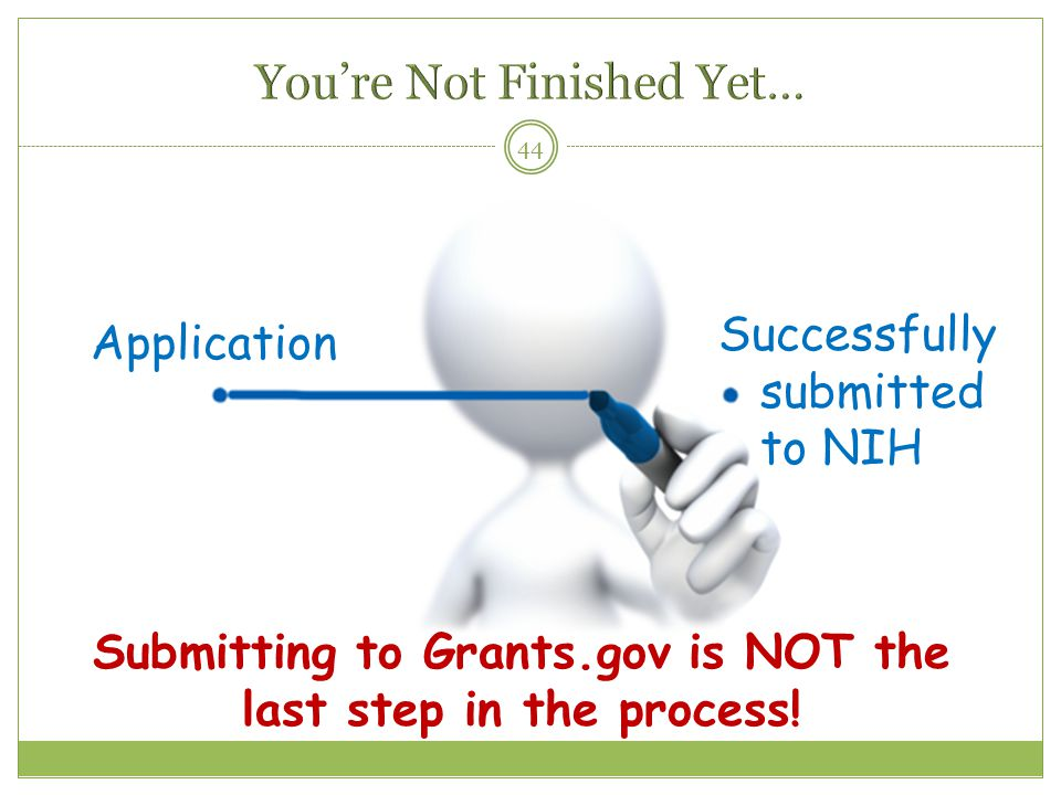 44 Application Successfully submitted to NIH Submitting to Grants.gov is NOT the last step in the process!