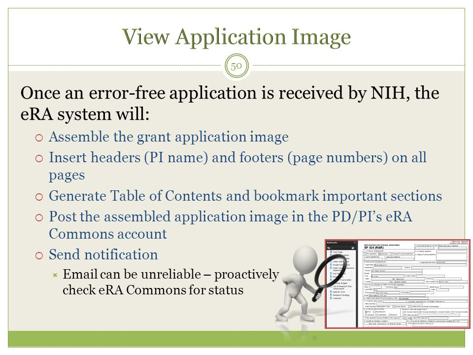Once an error-free application is received by NIH, the eRA system will:  Assemble the grant application image  Insert headers (PI name) and footers (page numbers) on all pages  Generate Table of Contents and bookmark important sections  Post the assembled application image in the PD/PI's eRA Commons account  Send notification  Email can be unreliable – proactively check eRA Commons for status 50