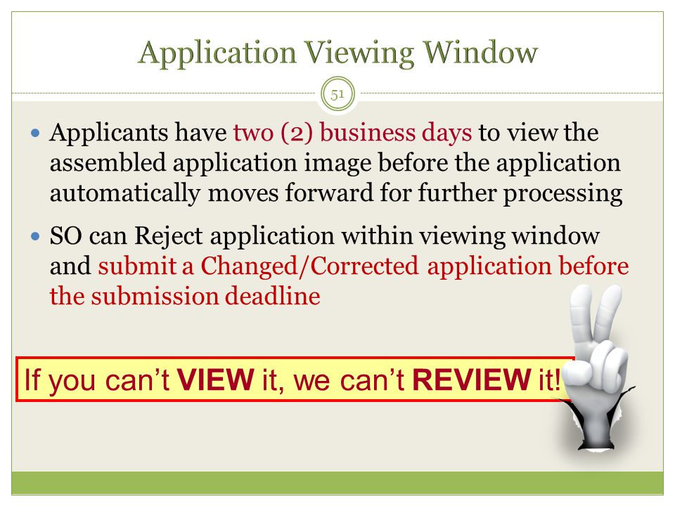 Applicants have two (2) business days to view the assembled application image before the application automatically moves forward for further processing SO can Reject application within viewing window and submit a Changed/Corrected application before the submission deadline 51 If you can't VIEW it, we can't REVIEW it!