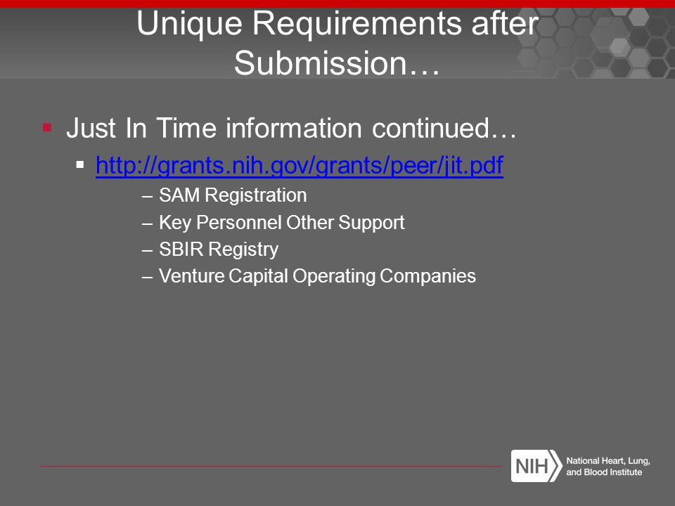  Just In Time information continued…  http://grants.nih.gov/grants/peer/jit.pdf http://grants.nih.gov/grants/peer/jit.pdf –SAM Registration –Key Personnel Other Support –SBIR Registry –Venture Capital Operating Companies Unique Requirements after Submission…