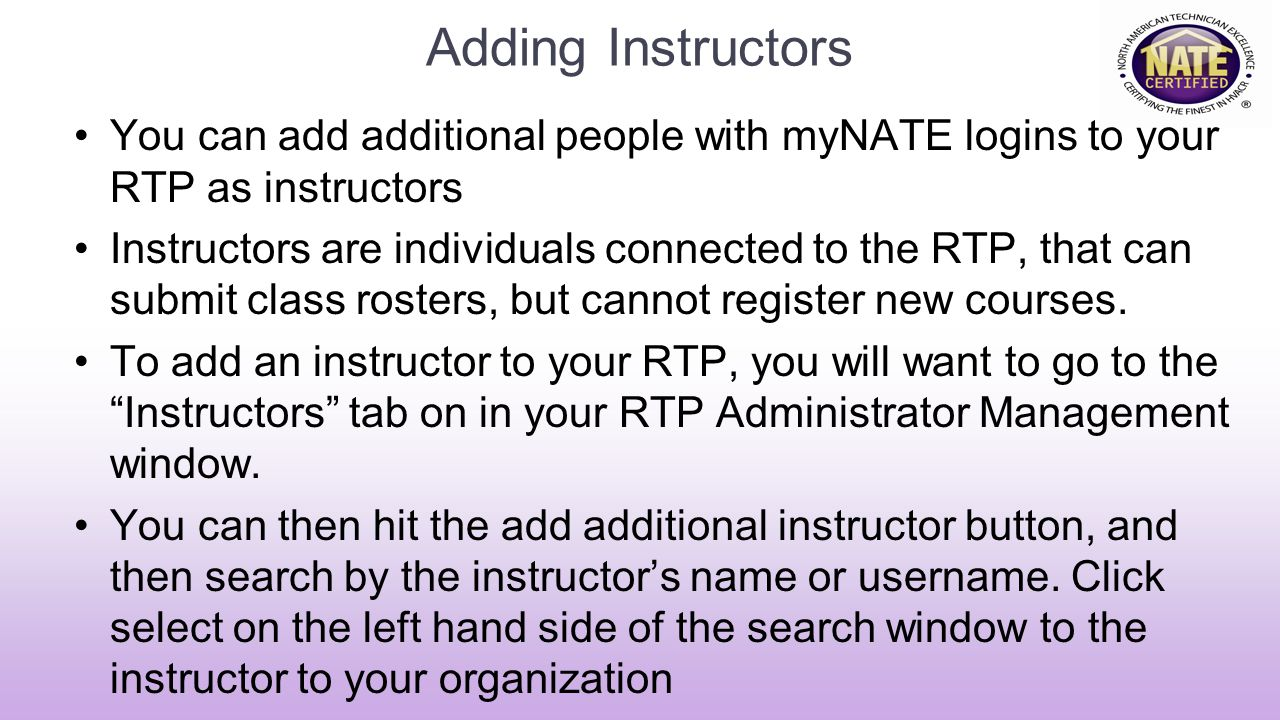 Adding Instructors You can add additional people with myNATE logins to your RTP as instructors Instructors are individuals connected to the RTP, that can submit class rosters, but cannot register new courses.