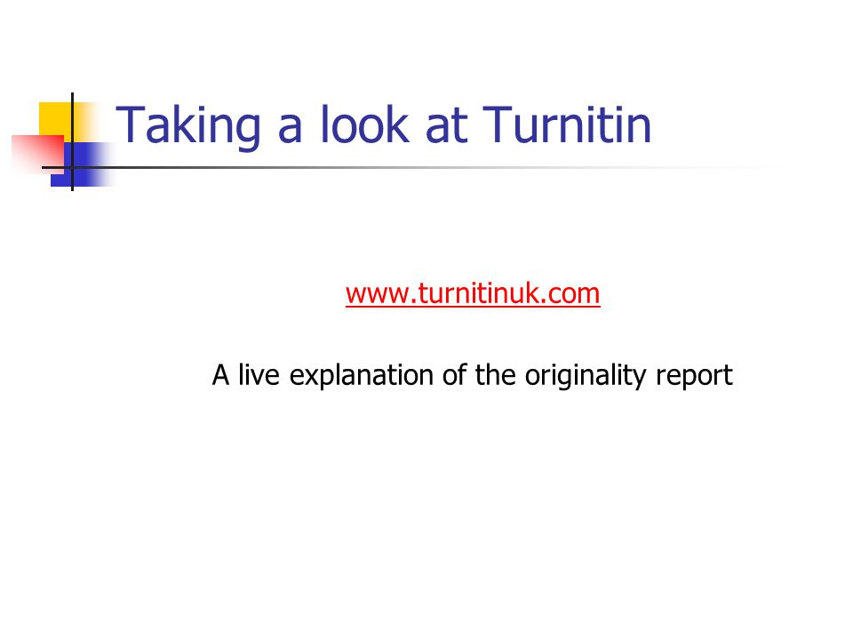 Taking a look at Turnitin www.turnitinuk.com A live explanation of the originality report