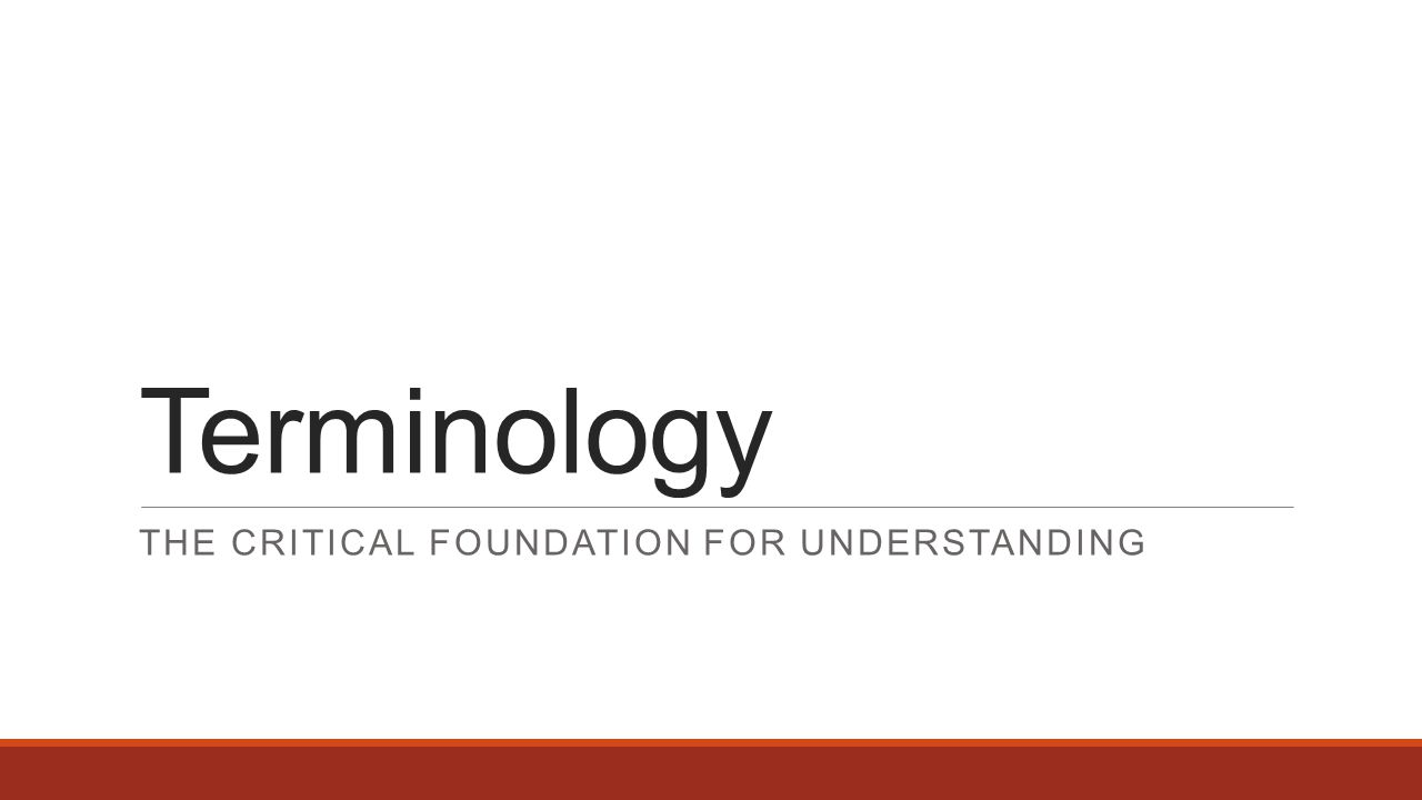 Terminology THE CRITICAL FOUNDATION FOR UNDERSTANDING