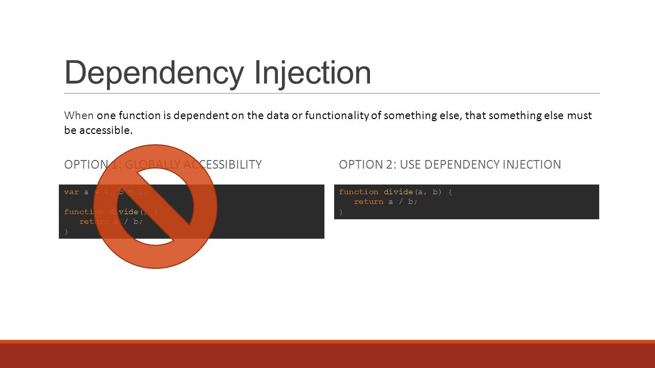Dependency Injection OPTION 1: GLOBALLY ACCESSIBILITYOPTION 2: USE DEPENDENCY INJECTION When one function is dependent on the data or functionality of