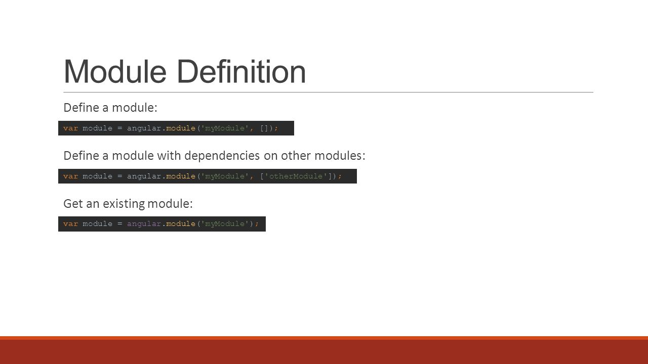 Module Definition Define a module: Define a module with dependencies on other modules: Get an existing module: var module = angular.module( myModule , []); var module = angular.module( myModule ); var module = angular.module( myModule , [ otherModule ]);