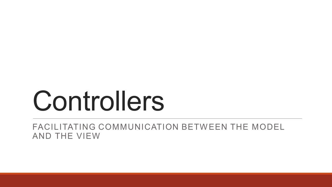 Controllers FACILITATING COMMUNICATION BETWEEN THE MODEL AND THE VIEW