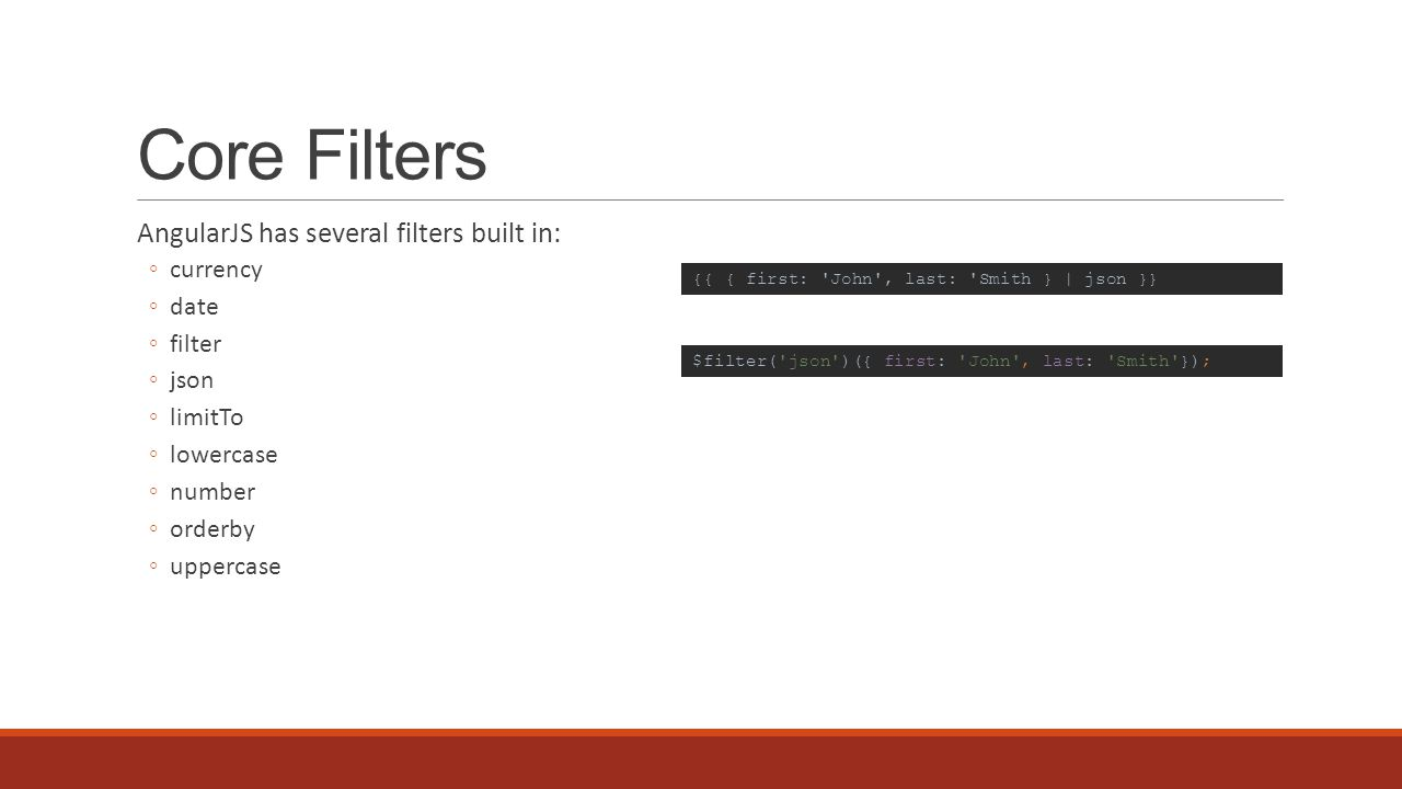 Core Filters AngularJS has several filters built in: ◦currency ◦date ◦filter ◦json ◦limitTo ◦lowercase ◦number ◦orderby ◦uppercase {{ { first: John , last: Smith } | json }} $filter( json )({ first: John , last: Smith });