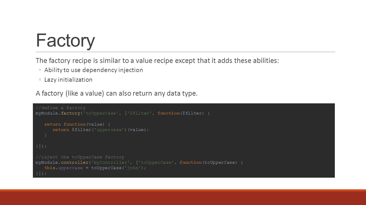 Factory The factory recipe is similar to a value recipe except that it adds these abilities: ◦Ability to use dependency injection ◦Lazy initialization A factory (like a value) can also return any data type.