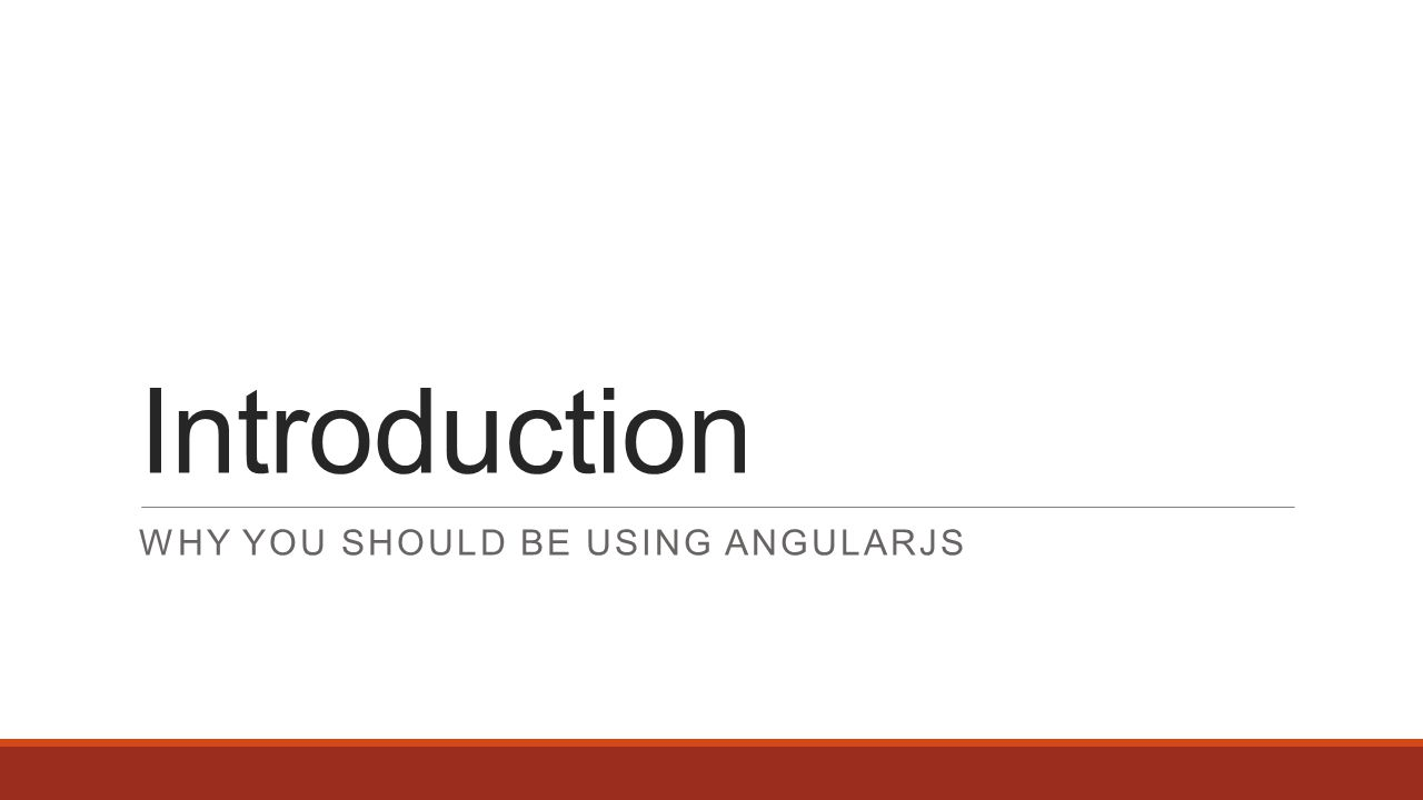 Introduction WHY YOU SHOULD BE USING ANGULARJS