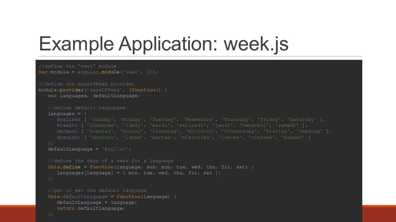 Example Application: week.js //define the week module var module = angular.module( week , []); //define the daysOfWeek provider module.provider( daysOfWeek , [function() { var languages, defaultLanguage; //define default languages languages = { English: [ Sunday , Monday , Tuesday , Wednesday , Thursday , Friday , Saturday ], French: [ dimanche , lundi , mardi , mercredi , jeudi , vendredi , samedi ], German: [ Sonntag , Montag , Dienstag , Mittwoch , Donnerstag , Freitag , Samstag ], Spanish: [ domingo , lunes , martes , miercoles , jueves , viernes , sabado ] }; defaultLanguage = English ; //define the days of a week for a language this.define = function(language, sun, mon, tue, wed, thu, fri, sat) { languages[language] = [ mon, tue, wed, thu, fri, sat ]; }; //get or set the default language this.defaultLanguage = function(language) { defaultLanguage = language; return defaultLanguage; }; //the factory this.$get = [function() { var factory; factory = { //get an array of the days of the week for the language specified days: function(language) { if (arguments.length === 0) language = factory.defaultLanguage; if (!(language in languages)) throw new Error( Unknown language specified ); return languages[language]; }, //the default language defaultLanguage: defaultLanguage, //get available languages languages: function() { return Object.keys(languages); } }; return factory; }; }]); //create a days of week directive to print out the days of the week in a specified language module.directive( daysOfWeek , [ daysOfWeek , function(daysOfWeek) { return { restrict: A , scope: { language: =daysOfWeek }, template: {{day}} , link: function(scope, el, attrs) { scope.days = function() { return daysOfWeek.days(scope.language); }; } } }]);