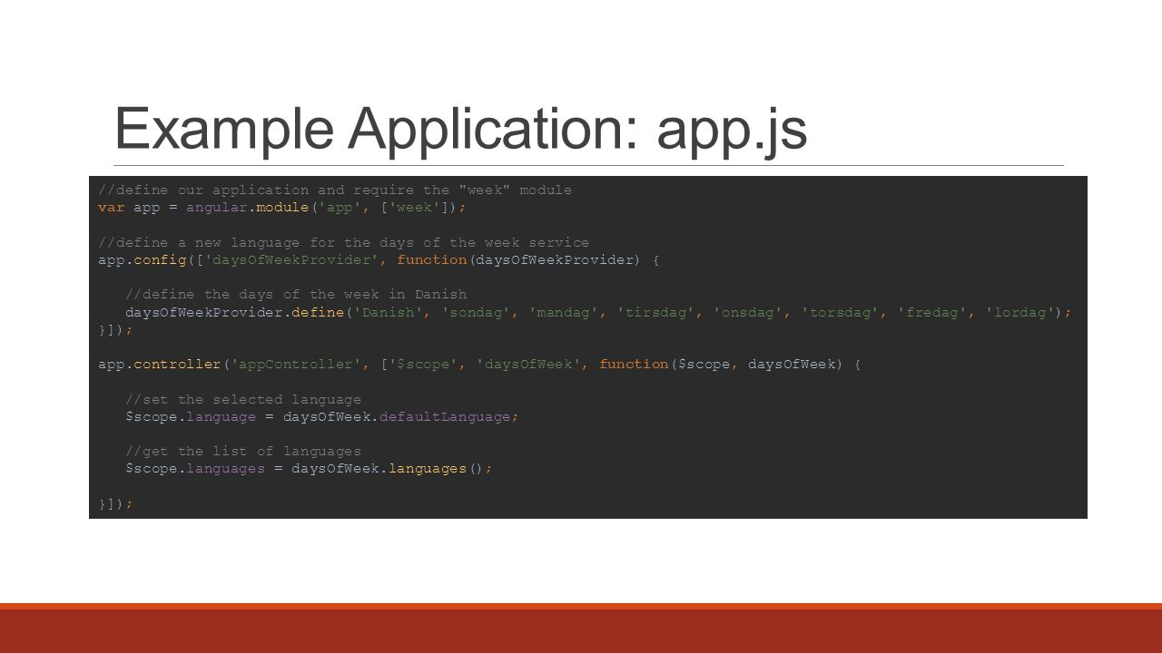 Example Application: app.js //define our application and require the week module var app = angular.module( app , [ week ]); //define a new language for the days of the week service app.config([ daysOfWeekProvider , function(daysOfWeekProvider) { //define the days of the week in Danish daysOfWeekProvider.define( Danish , sondag , mandag , tirsdag , onsdag , torsdag , fredag , lordag ); }]); app.controller( appController , [ $scope , daysOfWeek , function($scope, daysOfWeek) { //set the selected language $scope.language = daysOfWeek.defaultLanguage; //get the list of languages $scope.languages = daysOfWeek.languages(); }]);
