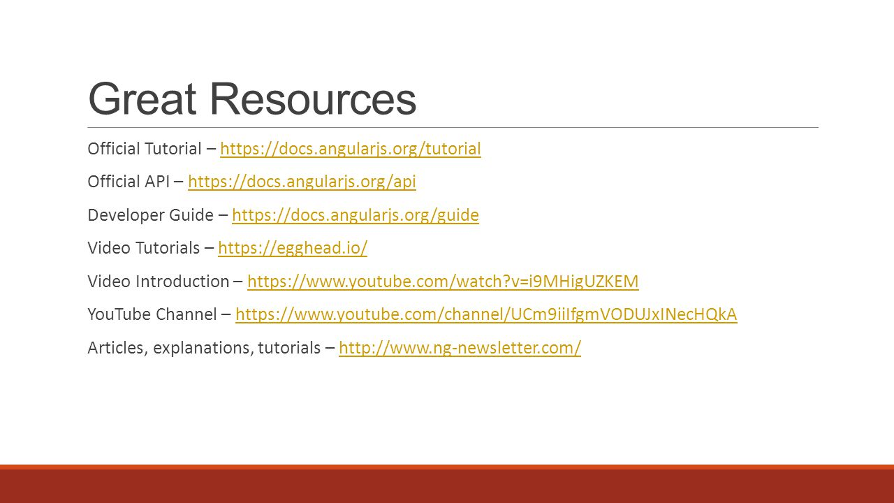 Great Resources Official Tutorial – https://docs.angularjs.org/tutorialhttps://docs.angularjs.org/tutorial Official API – https://docs.angularjs.org/apihttps://docs.angularjs.org/api Developer Guide – https://docs.angularjs.org/guidehttps://docs.angularjs.org/guide Video Tutorials – https://egghead.io/https://egghead.io/ Video Introduction – https://www.youtube.com/watch v=i9MHigUZKEMhttps://www.youtube.com/watch v=i9MHigUZKEM YouTube Channel – https://www.youtube.com/channel/UCm9iiIfgmVODUJxINecHQkAhttps://www.youtube.com/channel/UCm9iiIfgmVODUJxINecHQkA Articles, explanations, tutorials – http://www.ng-newsletter.com/http://www.ng-newsletter.com/