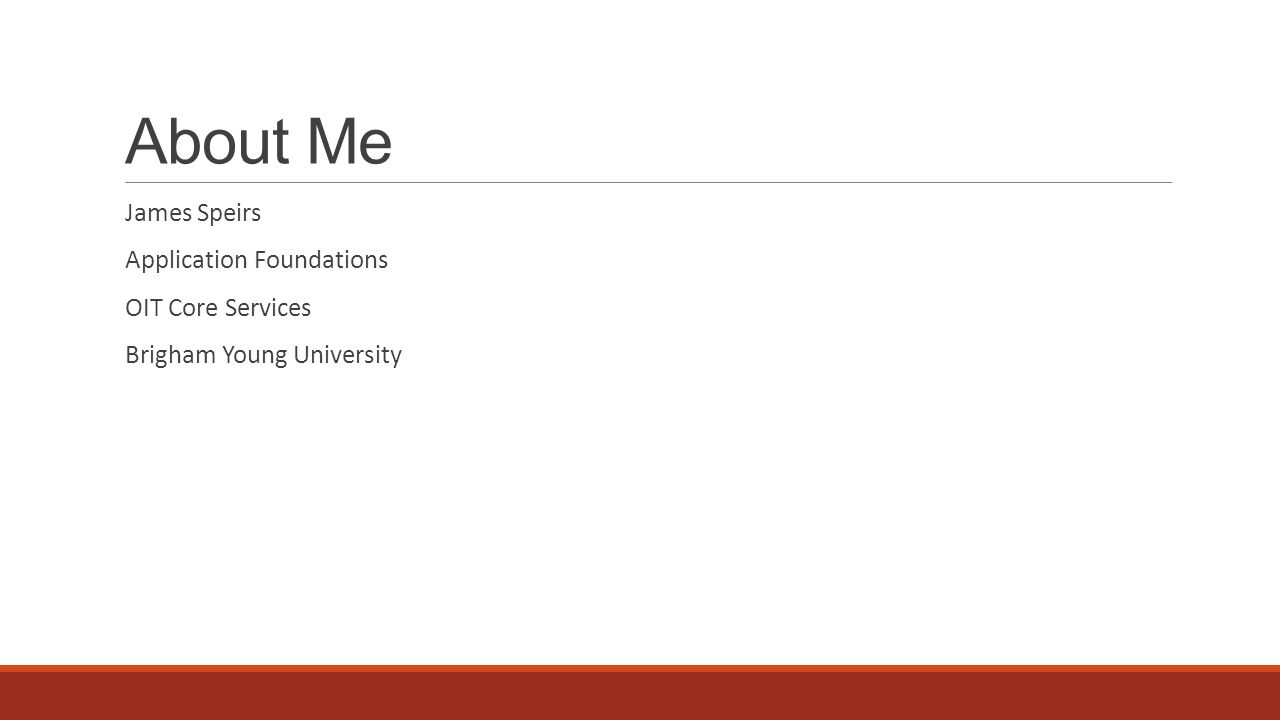 About Me James Speirs Application Foundations OIT Core Services Brigham Young University