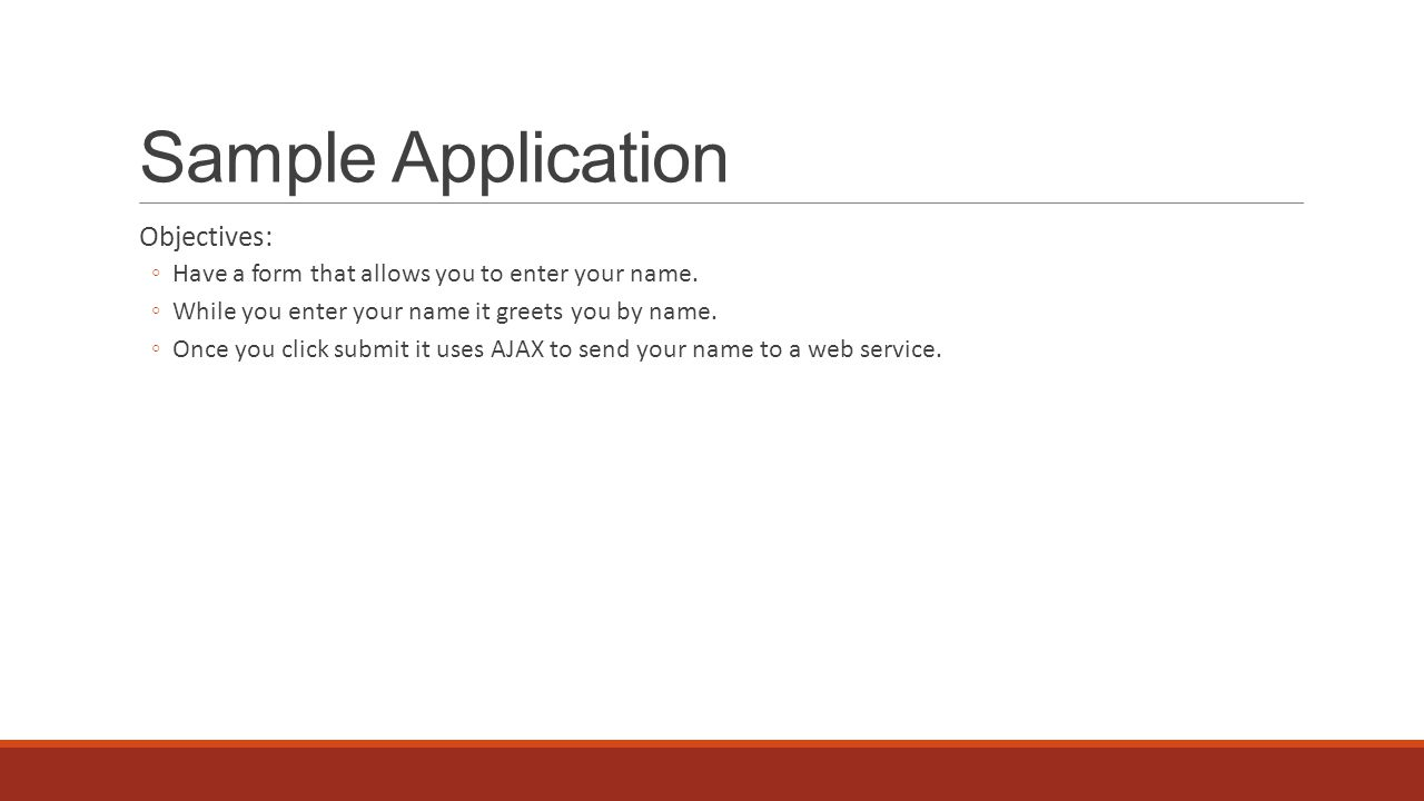 Sample Application Objectives: ◦Have a form that allows you to enter your name.