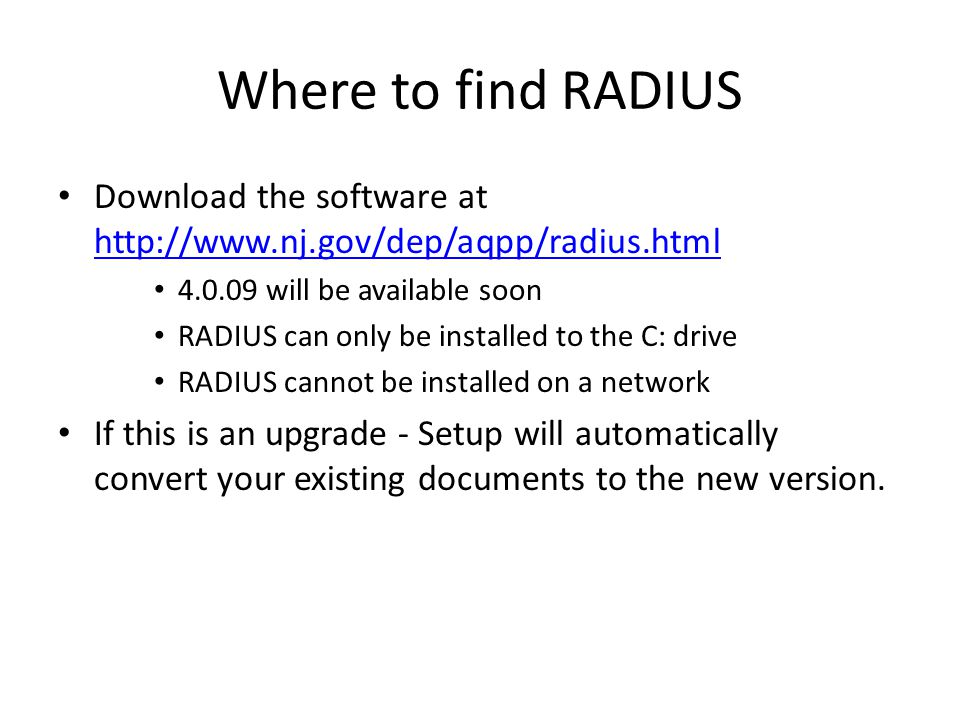 Where to find RADIUS Download the software at http://www.nj.gov/dep/aqpp/radius.html http://www.nj.gov/dep/aqpp/radius.html 4.0.09 will be available soon RADIUS can only be installed to the C: drive RADIUS cannot be installed on a network If this is an upgrade - Setup will automatically convert your existing documents to the new version.