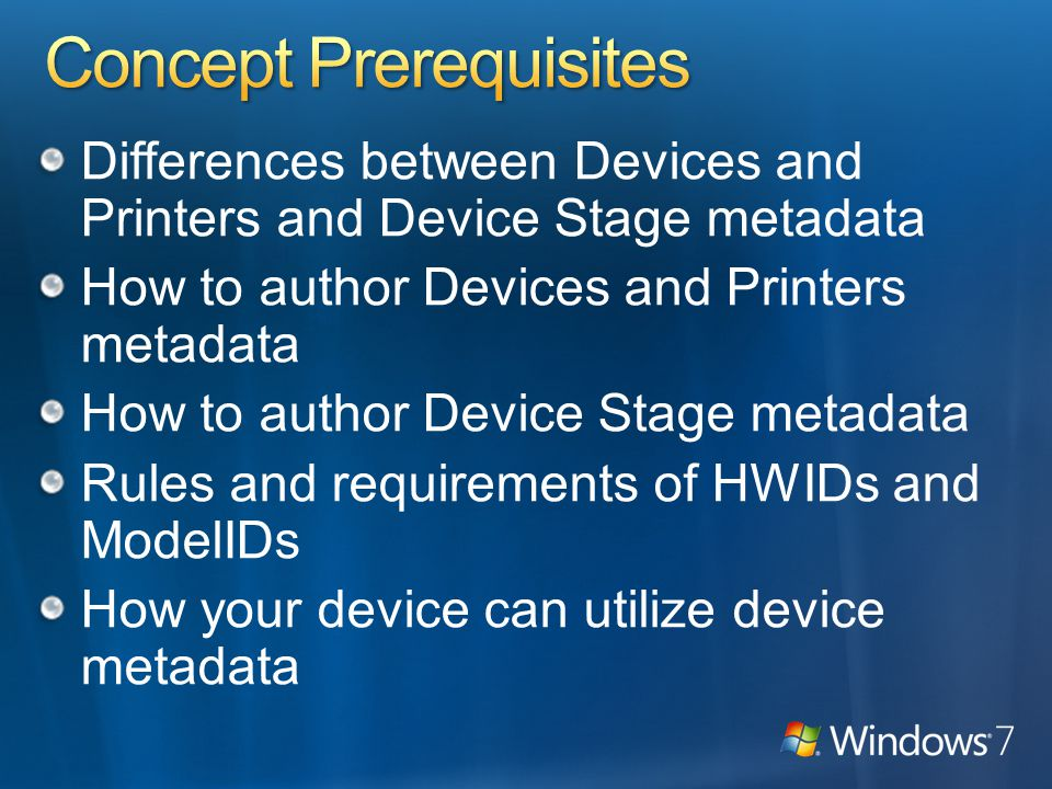 Differences between Devices and Printers and Device Stage metadata How to author Devices and Printers metadata How to author Device Stage metadata Rules and requirements of HWIDs and ModelIDs How your device can utilize device metadata