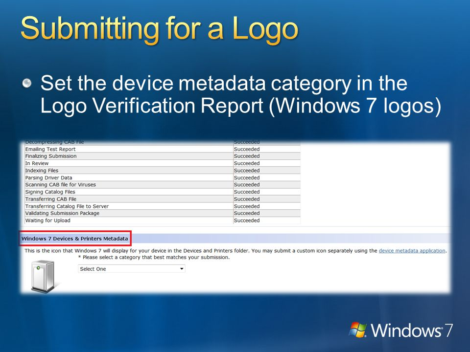 Device Stage metadata Logo is required Check device requirements in Help documents IDDA allowed for document publishing devices (Printers, faxes, scanners, MFPs, etc.) Devices and Printers metadata Devices with a logo (Windows 7 or Windows Vista) Devices that use a driver that ships with Windows Devices with unclassified (signature only) submissions