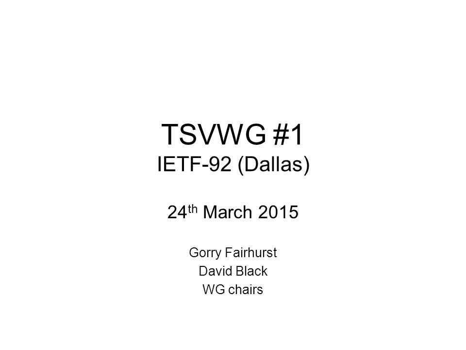 TSVWG #1 IETF-92 (Dallas) 24 th March 2015 Gorry Fairhurst David Black WG chairs