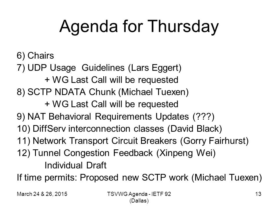 Agenda for Thursday 6) Chairs 7) UDP Usage Guidelines (Lars Eggert) + WG Last Call will be requested 8) SCTP NDATA Chunk (Michael Tuexen) + WG Last Ca